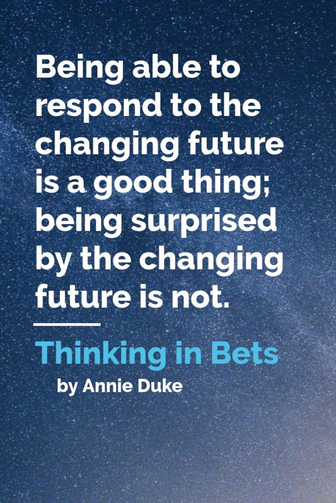 Be able to respond to a changing future by reaching financial independence!  Quotes from Thinking in Bets by Annie Duke