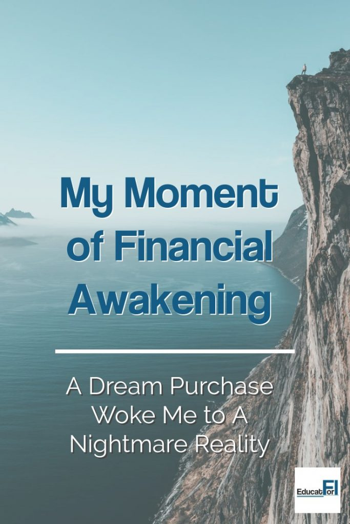 Financial Awakening.  For me, it happened after a dream purchase.  Now, we're on the path to financial independence and life is great!