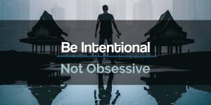 Be Intentional Not Obsessive