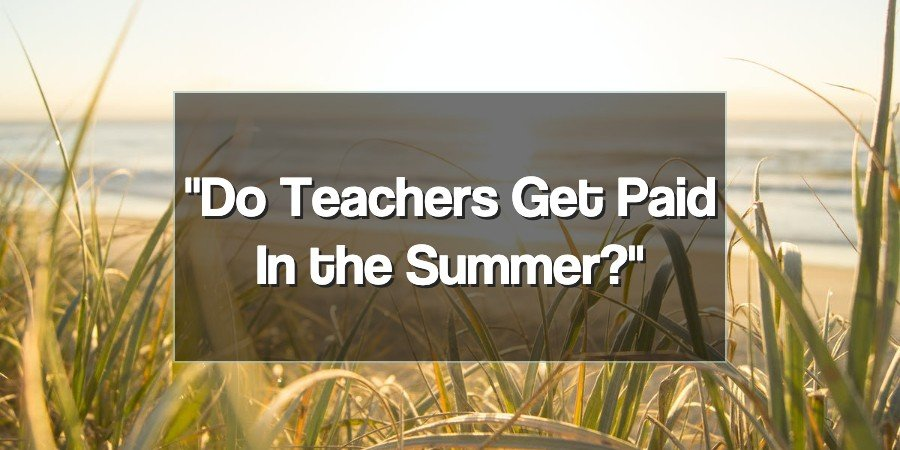 Do Teachers Get Paid in Summer?