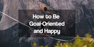 How to Be Goal Oriented and Happy