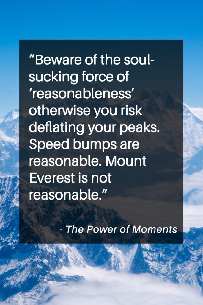 Beware the soul sucking force of reasonableness.  Power of Moments Quotes