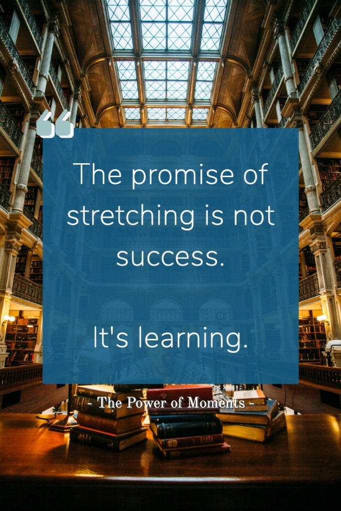 Power of Moments Quotes - The promise of stretching is not succes.  It's learning.